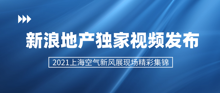 新浪地产独家视频发布 2021上海空气新风展精彩集锦