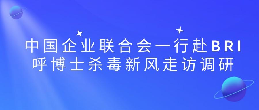 中国企业联合会一行赴BRI呼博士杀毒新风走访调研